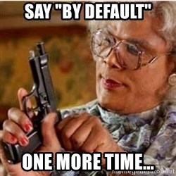 "Madea-gun meme - Say ""By default"" one more time..."