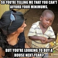 skeptical black kid - so you're telling me that you can't afford your minimums, but you're looking to buy a house next year?