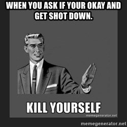 kill yourself guy - When you ask if your okay and get shot down.