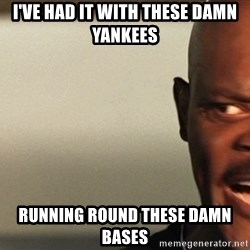 Snakes on a plane Samuel L Jackson - i've had it with these damn yankees running round these damn bases