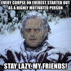 Frozen Jack - Every corpse on everest started out as a highly motivated person Stay lazy, my friends!