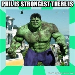 THe Incredible hulk - Phil is strongest there is
