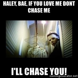 Michael Myers - Haley, Bae, If you love me dont chase me I'll chase you!