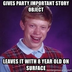 Bad Luck Brian - Gives party important Story Object LEaves it with 8 year old on surface