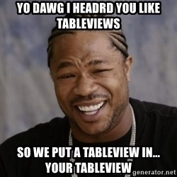 xzibit-yo-dawg - Yo dawg I headrd you like tableviews so we put a tableview in... your tableview