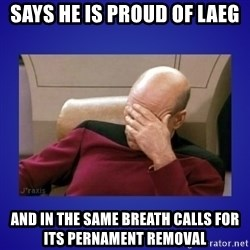 Picard facepalm  - says he is proud of laeg and in the same breath calls for its pernament removal