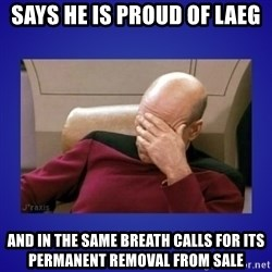 Picard facepalm  - says he is proud of laeg and in the same breath calls for its permanent removal from sale