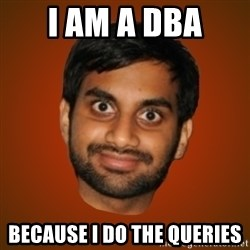 Generic Indian Guy - i am a dba because i do the queries