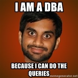 Generic Indian Guy - i am a dba because i can do the queries