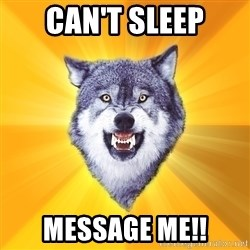 Courage Wolf - Can't sleep Message me!!