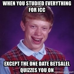 Bad Luck Brian - when you studied everything for icc except the one date betsalel quizzes you on