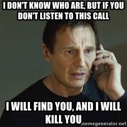 taken meme - I DON'T KNOW WHO ARE, BUT IF YOU DON'T LISTEN TO THIS CALL I WILL FIND YOU, AND I WILL KILL YOU