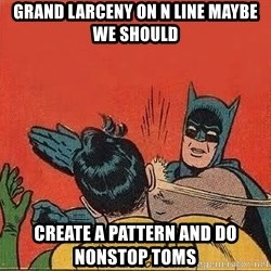 batman slap robin - Grand larceny on n line maybe we should Create a pattern and do nonstop toms