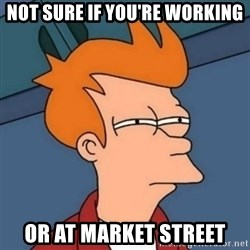 Not sure if troll - not sure if you're working or at market street