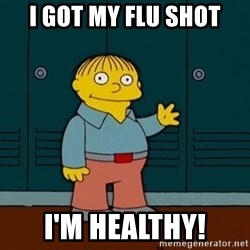 Ralph Wiggum - i got my flu shot i'm healthy!
