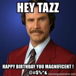 Anchorman Birthday - HEY TAZZ HAPPY BIRTHDAY YOU MAGNIFICENT !@#$%^&