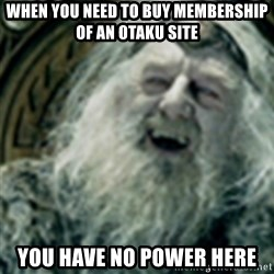 you have no power here - WHEN YOU NEED TO BUY MEMBERSHIP of an otaku site you have no power here