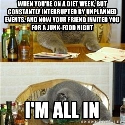 Poker Cat - When YOU're on a diet week, but constantly interrupted by unplanned EVENTS. And now your friend invited you for a JUNK-food night I'm all in