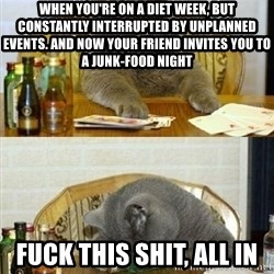 Poker Cat - When you're on a diet week, but constantly interrupted by unplanned events. And now your friend invites you to a JUNK-food night Fuck this shit, all in