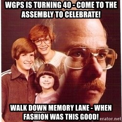 Vengeance Dad - WGPS is turning 40 - come to the assembly to celebrate! Walk down memory lane - when FASHION WAS THIS GOOD!
