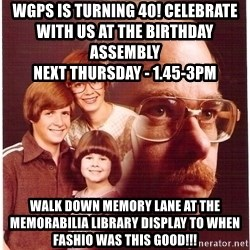 Vengeance Dad - wgps is turning 40! Celebrate with us at the birthday assembly                                                         Next Thursday - 1.45-3pm walk down memory lane at the memorabilia library display to when fashio was this good!!!