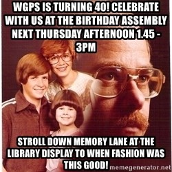 Vengeance Dad - wgps is turning 40! celebrate with us at the birthday assembly                                    next thursday afternoon 1.45 - 3pm stroll down memory lane at the library display to when fashion was this good!