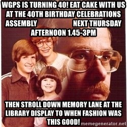 Vengeance Dad - wgps is turning 40! eat cake with us at the 40th birthday celebrations assembly                          next Thursday  afternoon 1.45-3pm then stroll down memory lane at the library display to when fashion was this good!