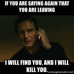 liam neeson taken - If you are saying again that you are leaving I will find you, and i will kill you.