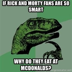 Raptor - If rick and morty fans are so smart why do they eat at mcdonalds?