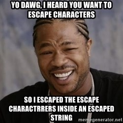 xzibit-yo-dawg - Yo Dawg, I heard you want to escape characters So I escaped the escape charactrrers inside an escaped string