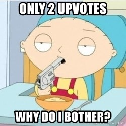 Suicide Stewie - only 2 upvotes why do i bother?