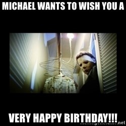 Michael Myers - Michael WANTS to wish you a Very happy birthday!!!