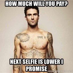 Adam Levine - how much will you pay? next selfie is lower i promise