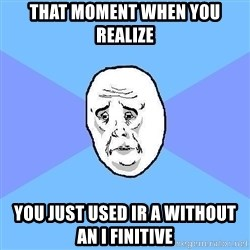 Okay Guy - That moment when you realize You just used IR a without an i finitive