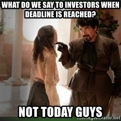 What do we say to the god of death ?  - What do we say to investors when deadline is reached? not today guys