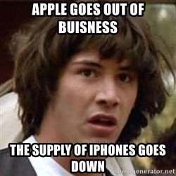 Conspiracy Keanu - Apple goes out of buisness  The supply of iphones goes down