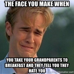 Dawson Crying - The face you make when You take your grandparents to breakfast and they tell you they hate you