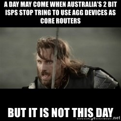 But it is not this Day ARAGORN - A day may come when Australia's 2 bit isps stop tring to use Agg devices as core routers But it is not this day