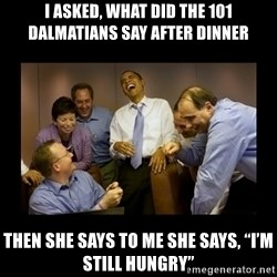 "obama laughing  - I Asked, What did the 101 dalMatians say after dinner Then she says to me she says, ""I'm still hungry"""