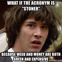 """Conspiracy Keanu - what if the acronym is """"stoner"""" because weed and money are both green and expensive"""
