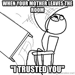 "Desk Flip Rage Guy - WHen your mother leaves the room ""i trusted you"""