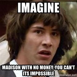 Conspiracy Keanu - Imagine Madison with no money. you can't its impossible