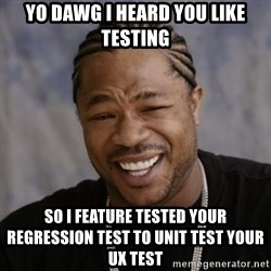 xzibit-yo-dawg - Yo dawg I heard you like testing so I feature tested your regression test to unit test your ux test