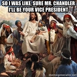 storytime jesus - So I was like, Sure Mr. Chandler I'll be your Vice President