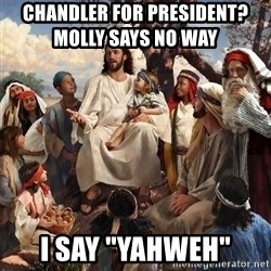 "storytime jesus - Chandler for President?            Molly says no way      I say ""Yahweh"""