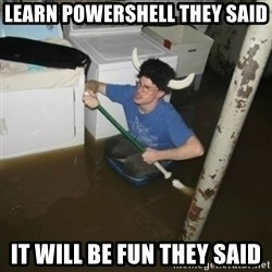 it'll be fun they say - Learn powershell they said it will be fun they said