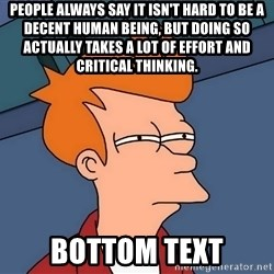 Futurama Fry - People always say it isn't hard to be a decent human being, but doing so actually takes a lot of effort and critical thinking. bottom text