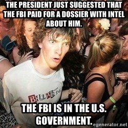 -Sudden Clarity Clarence - The president just suggested that the FBI paid for a dossier with intel about him. The FBI is in the U.S. government.