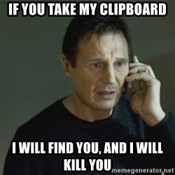 I don't know who you are... - IF YOU TAKE MY CLIPBOARD I WILL FIND YOU, AND I WILL KILL YOU