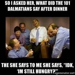 "obama laughing  - So I asked her, what did the 101 Dalmatians say after dinner The she says to me she says, ""idk, 'Im still hungry?'"""